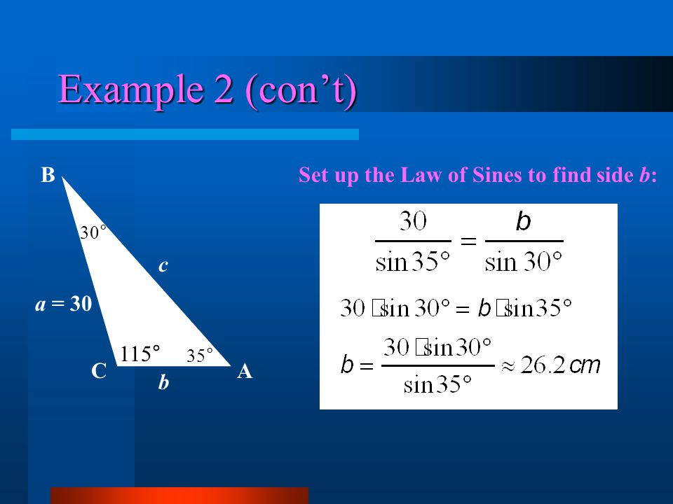 Example 2 (cont) AC B 115° 30° a = 30 c b 35° Set up the Law of Sines to find side b: