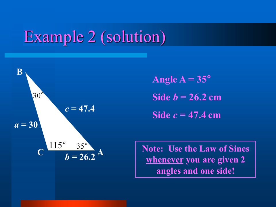 Example 2 (solution) AC B 115° 30° a = 30 c = 47.4 b = 26.2 35° Angle A = 35° Side b = 26.2 cm Side c = 47.4 cm Note: Use the Law of Sines whenever yo