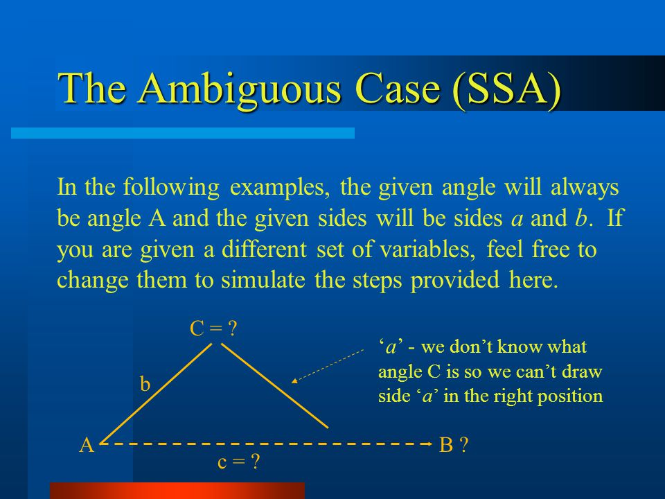 The Ambiguous Case (SSA) In the following examples, the given angle will always be angle A and the given sides will be sides a and b. If you are given