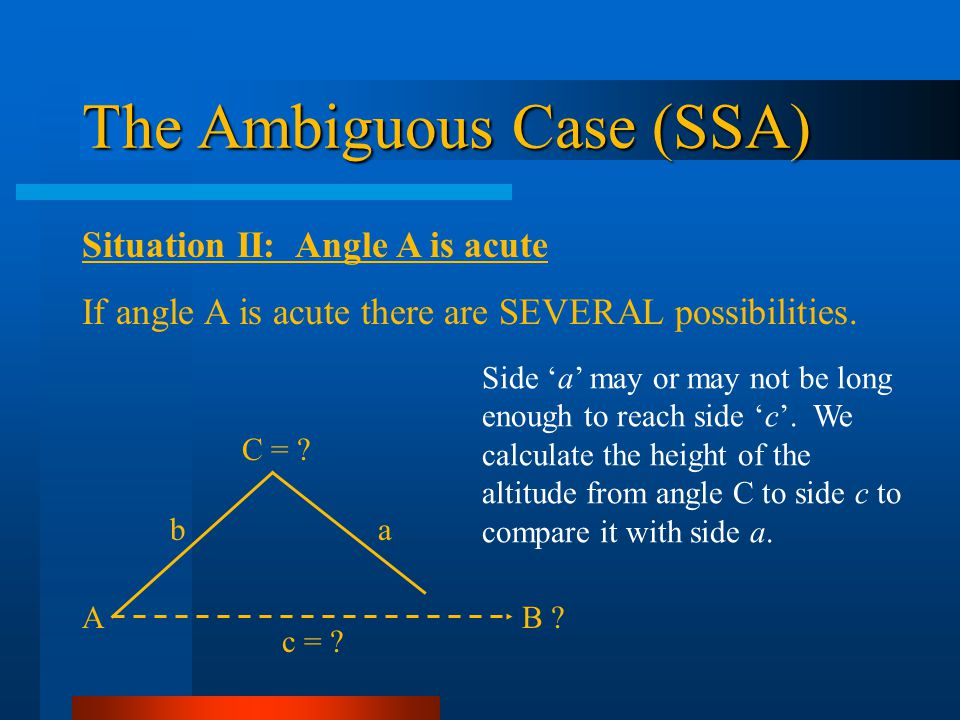 The Ambiguous Case (SSA) Situation II: Angle A is acute If angle A is acute there are SEVERAL possibilities. Side a may or may not be long enough to r