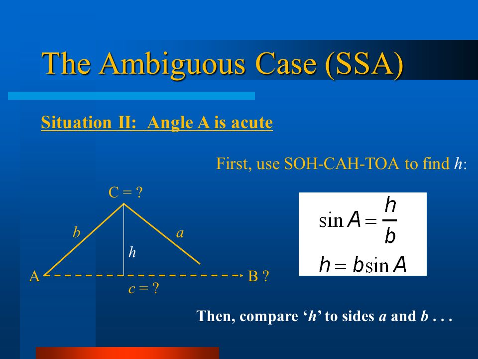 The Ambiguous Case (SSA) Situation II: Angle A is acute First, use SOH-CAH-TOA to find h : AB ? b C = ? c = ? a h Then, compare h to sides a and b...