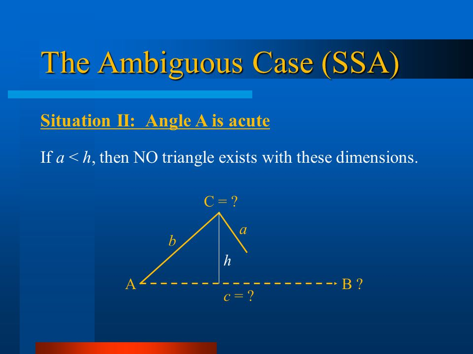 The Ambiguous Case (SSA) Situation II: Angle A is acute AB ? b C = ? c = ? a h If a < h, then NO triangle exists with these dimensions.