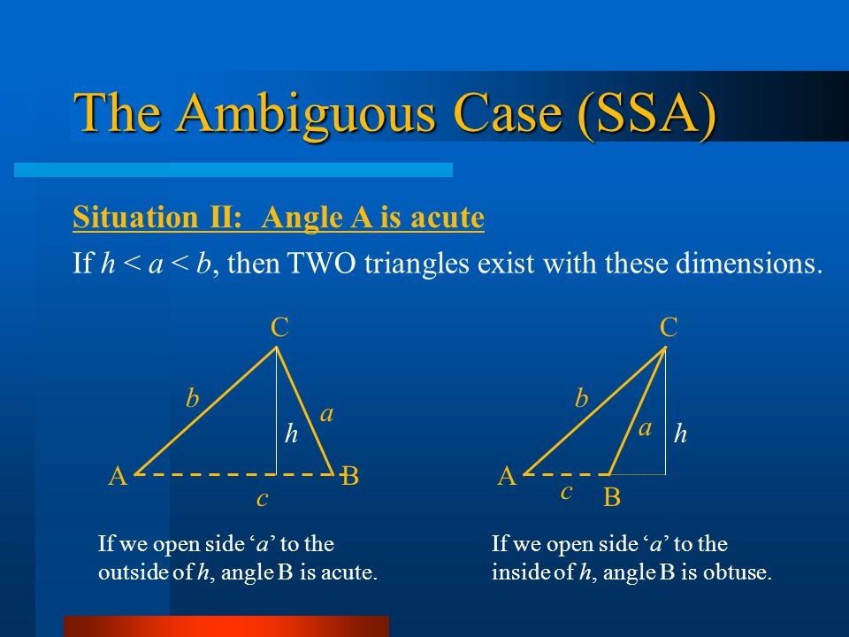 The Ambiguous Case (SSA) Situation II: Angle A is acute AB b C c a h If h < a < b, then TWO triangles exist with these dimensions. A B b C c a h If we