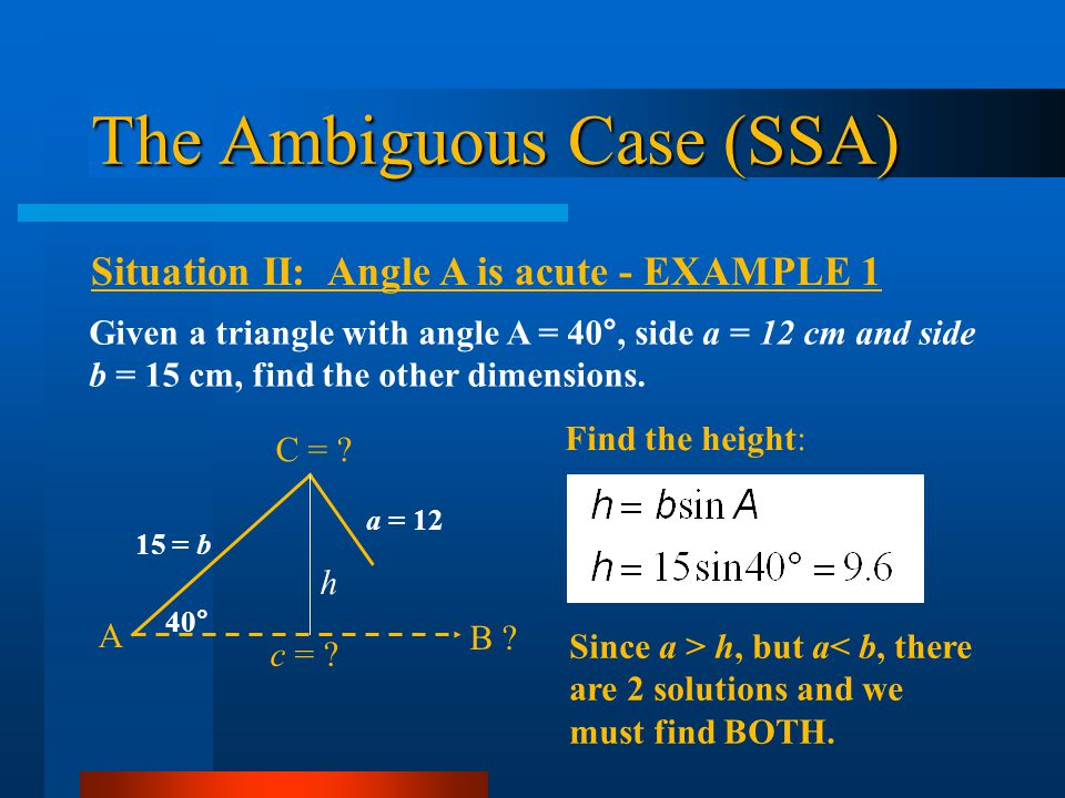 The Ambiguous Case (SSA) Situation II: Angle A is acute - EXAMPLE 1 Given a triangle with angle A = 40°, side a = 12 cm and side b = 15 cm, find the o