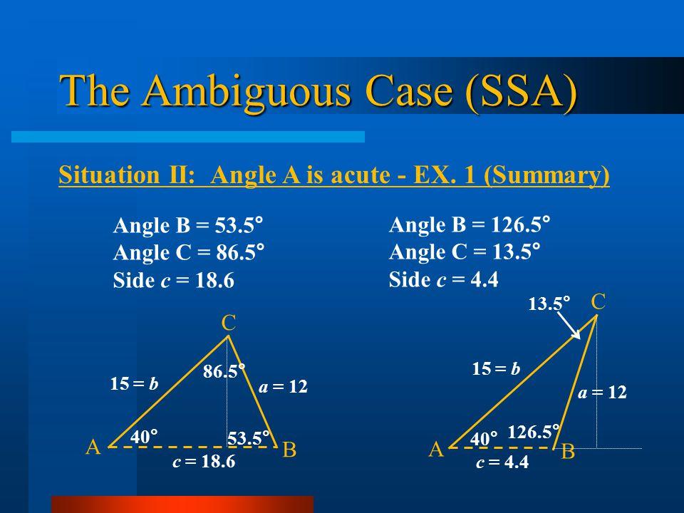 The Ambiguous Case (SSA) Situation II: Angle A is acute - EX. 1 (Summary) Angle B = 126.5° Angle C = 13.5° Side c = 4.4 a = 12 A B 15 = b C c = 4.4 40