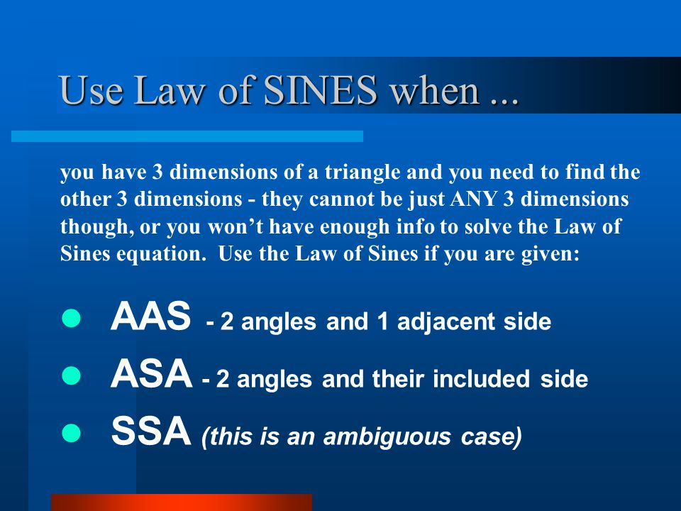 Use Law of SINES when... AAS - 2 angles and 1 adjacent side ASA - 2 angles and their included side SSA (this is an ambiguous case) you have 3 dimensio