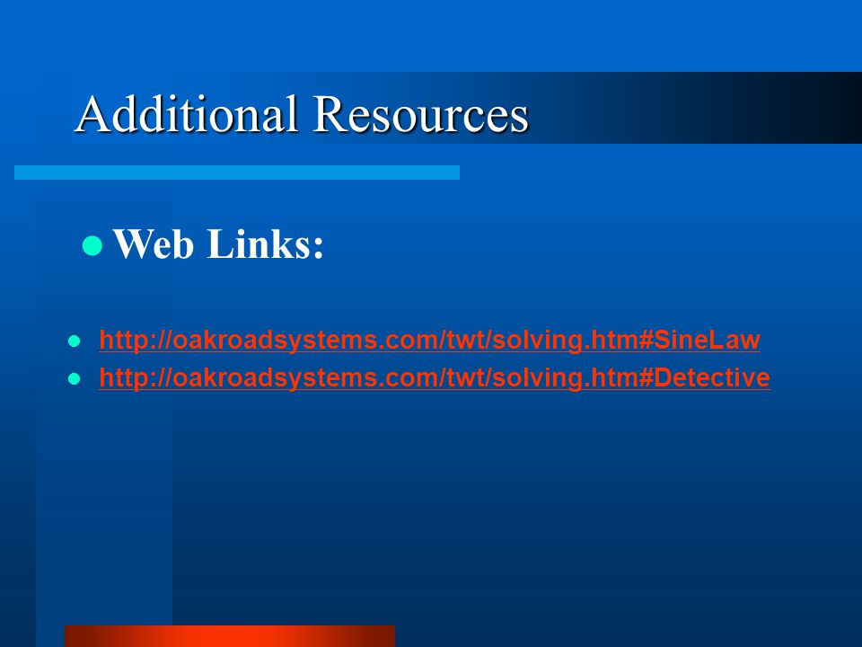 Additional Resources http://oakroadsystems.com/twt/solving.htm#SineLaw http://oakroadsystems.com/twt/solving.htm#Detective Web Links: