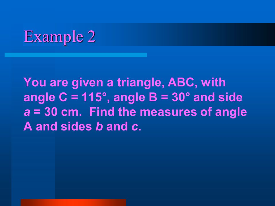 Example 2 You are given a triangle, ABC, with angle C = 115°, angle B = 30° and side a = 30 cm. Find the measures of angle A and sides b and c.