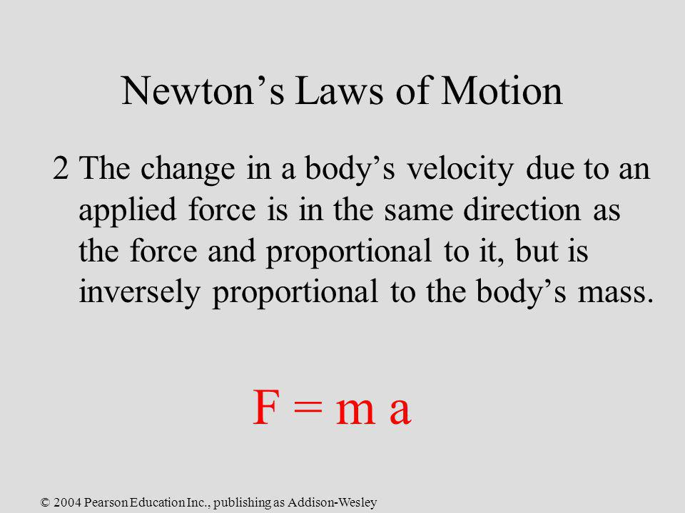 © 2004 Pearson Education Inc., publishing as Addison-Wesley Newtons Laws of Motion 2The change in a bodys velocity due to an applied force is in the s