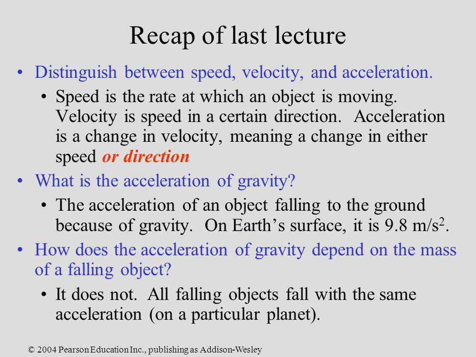 © 2004 Pearson Education Inc., publishing as Addison-Wesley Recap of last lecture Distinguish between speed, velocity, and acceleration. Speed is the