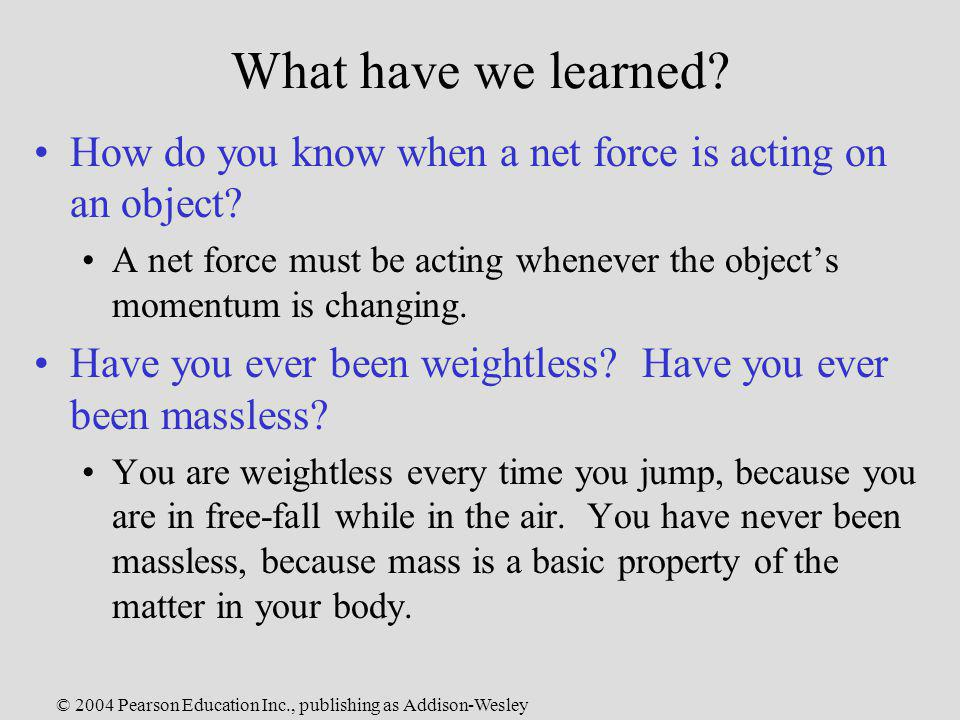 © 2004 Pearson Education Inc., publishing as Addison-Wesley What have we learned? How do you know when a net force is acting on an object? A net force