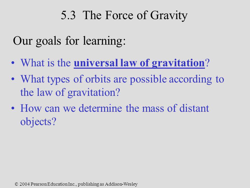 © 2004 Pearson Education Inc., publishing as Addison-Wesley 5.3 The Force of Gravity What is the universal law of gravitation? What types of orbits ar