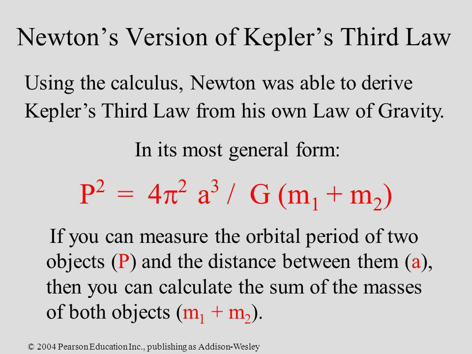 © 2004 Pearson Education Inc., publishing as Addison-Wesley Newtons Version of Keplers Third Law Using the calculus, Newton was able to derive Keplers