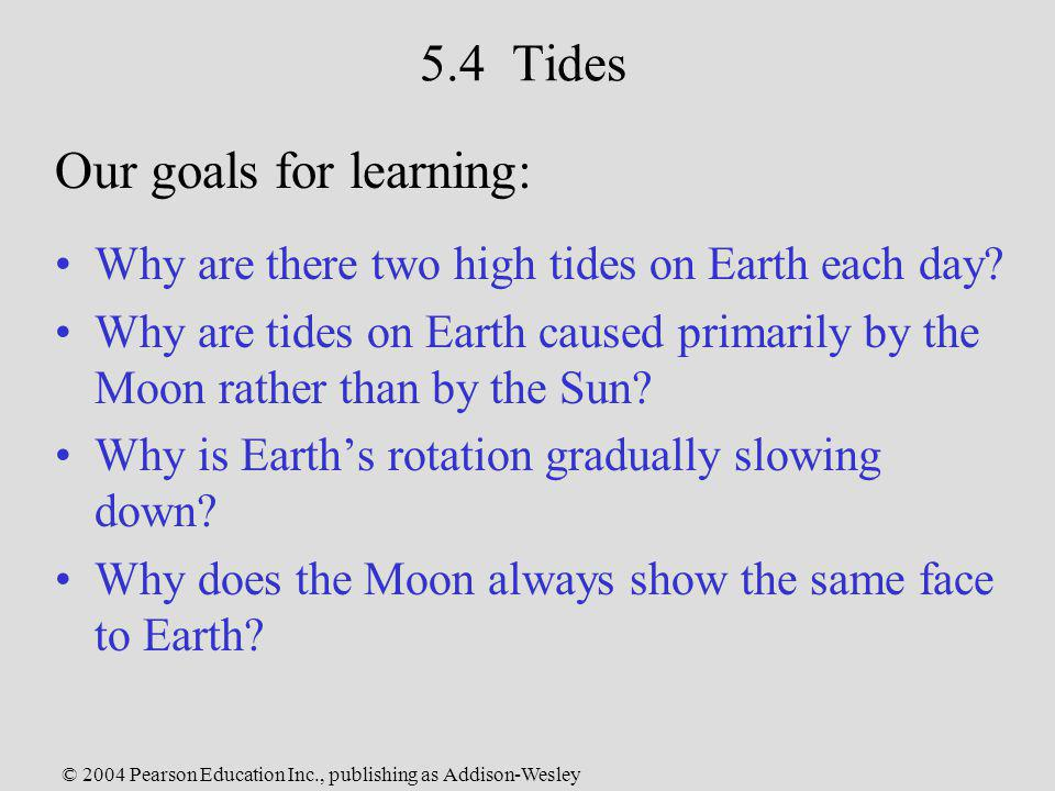 © 2004 Pearson Education Inc., publishing as Addison-Wesley 5.4 Tides Why are there two high tides on Earth each day? Why are tides on Earth caused pr