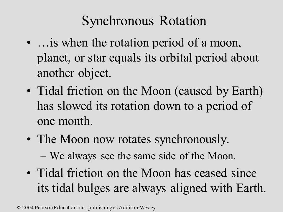© 2004 Pearson Education Inc., publishing as Addison-Wesley Synchronous Rotation …is when the rotation period of a moon, planet, or star equals its or