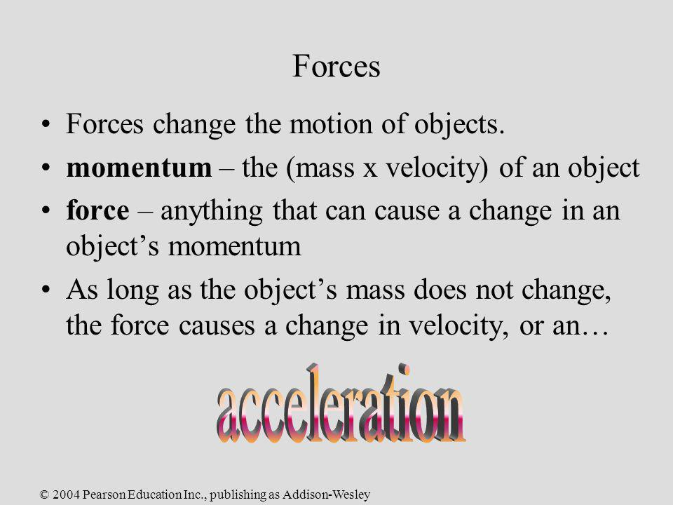 © 2004 Pearson Education Inc., publishing as Addison-Wesley Forces Forces change the motion of objects. momentum – the (mass x velocity) of an object