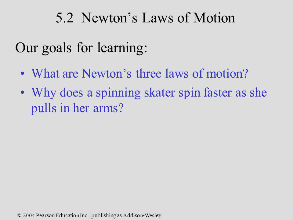 © 2004 Pearson Education Inc., publishing as Addison-Wesley 5.2 Newtons Laws of Motion What are Newtons three laws of motion? Why does a spinning skat