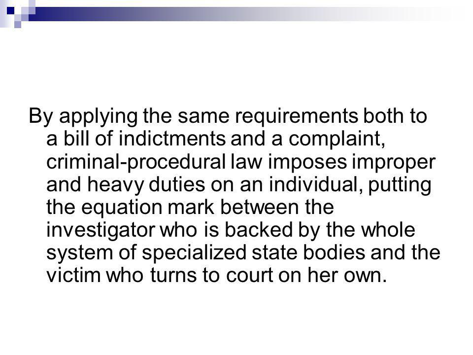 By applying the same requirements both to a bill of indictments and a complaint, criminal-procedural law imposes improper and heavy duties on an individual, putting the equation mark between the investigator who is backed by the whole system of specialized state bodies and the victim who turns to court on her own.