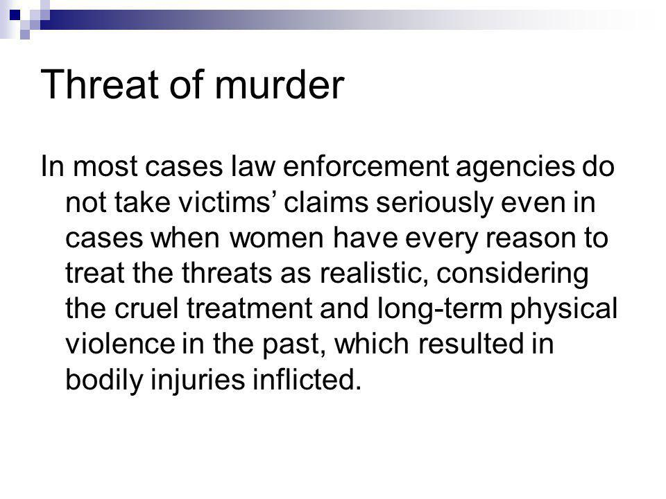Threat of murder In most cases law enforcement agencies do not take victims claims seriously even in cases when women have every reason to treat the threats as realistic, considering the cruel treatment and long-term physical violence in the past, which resulted in bodily injuries inflicted.
