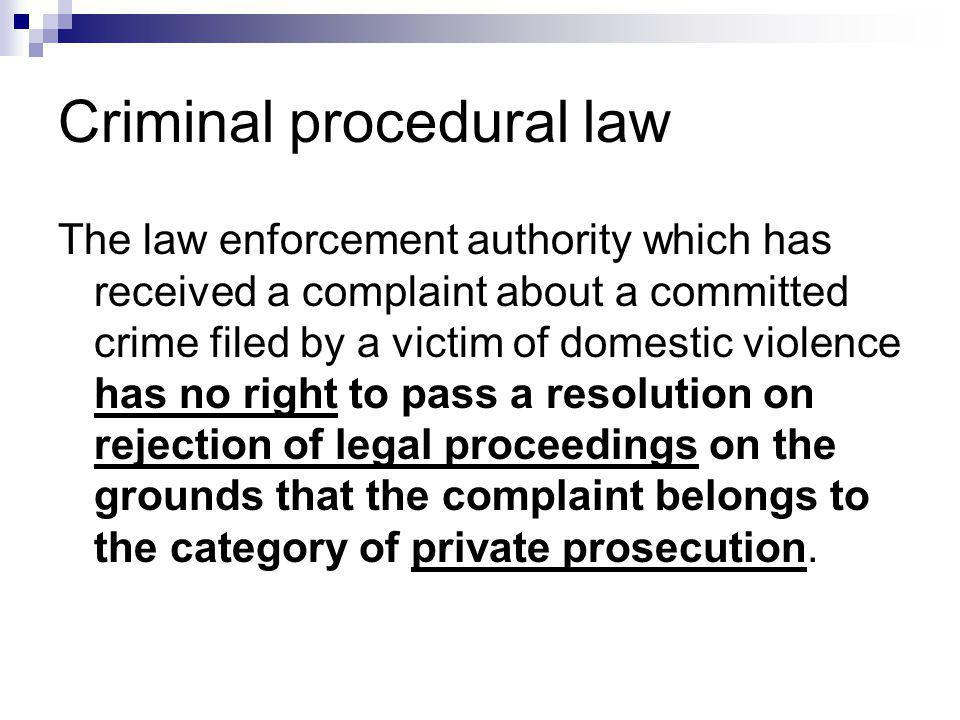 Criminal procedural law The law enforcement authority which has received a complaint about a committed crime filed by a victim of domestic violence has no right to pass a resolution on rejection of legal proceedings on the grounds that the complaint belongs to the category of private prosecution.