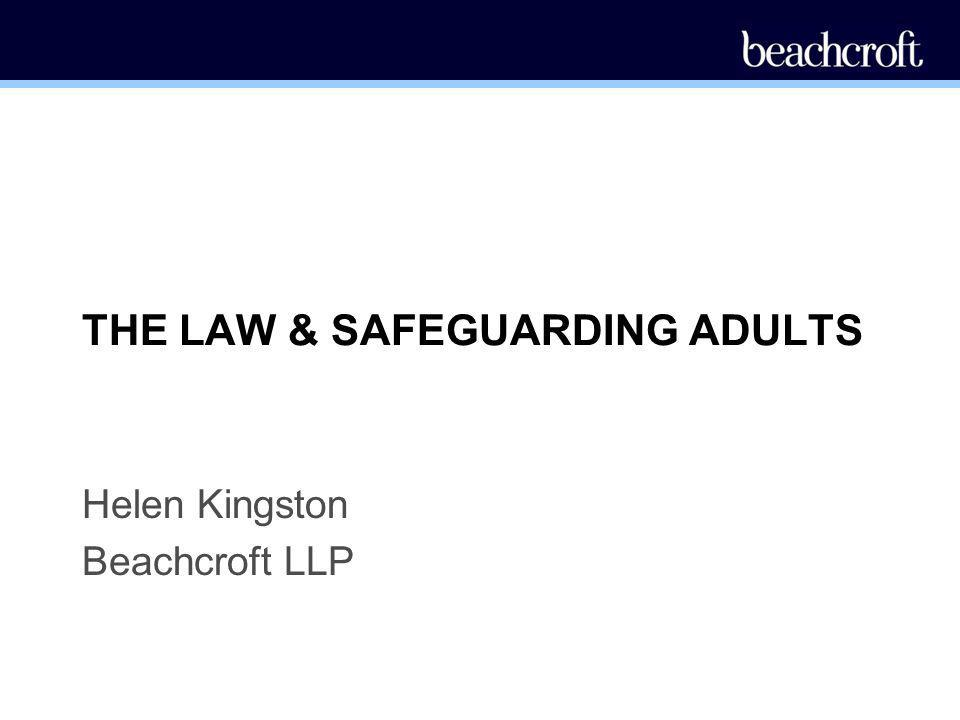 THE LAW & SAFEGUARDING ADULTS Helen Kingston Beachcroft LLP