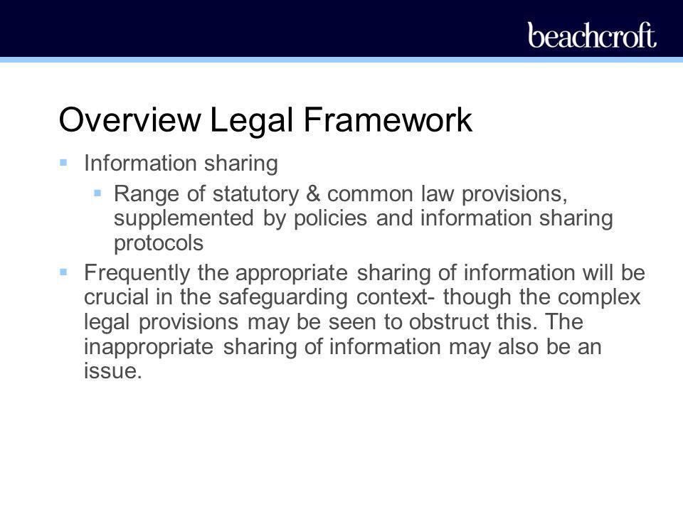 Overview Legal Framework Information sharing Range of statutory & common law provisions, supplemented by policies and information sharing protocols Fr