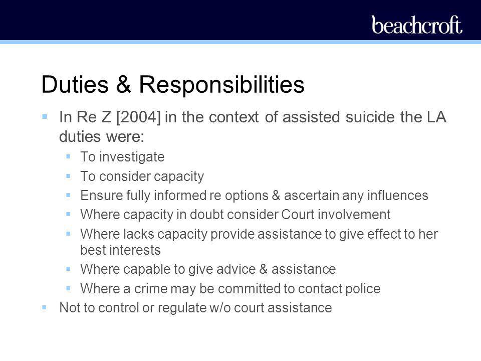 Duties & Responsibilities In Re Z [2004] in the context of assisted suicide the LA duties were: To investigate To consider capacity Ensure fully infor