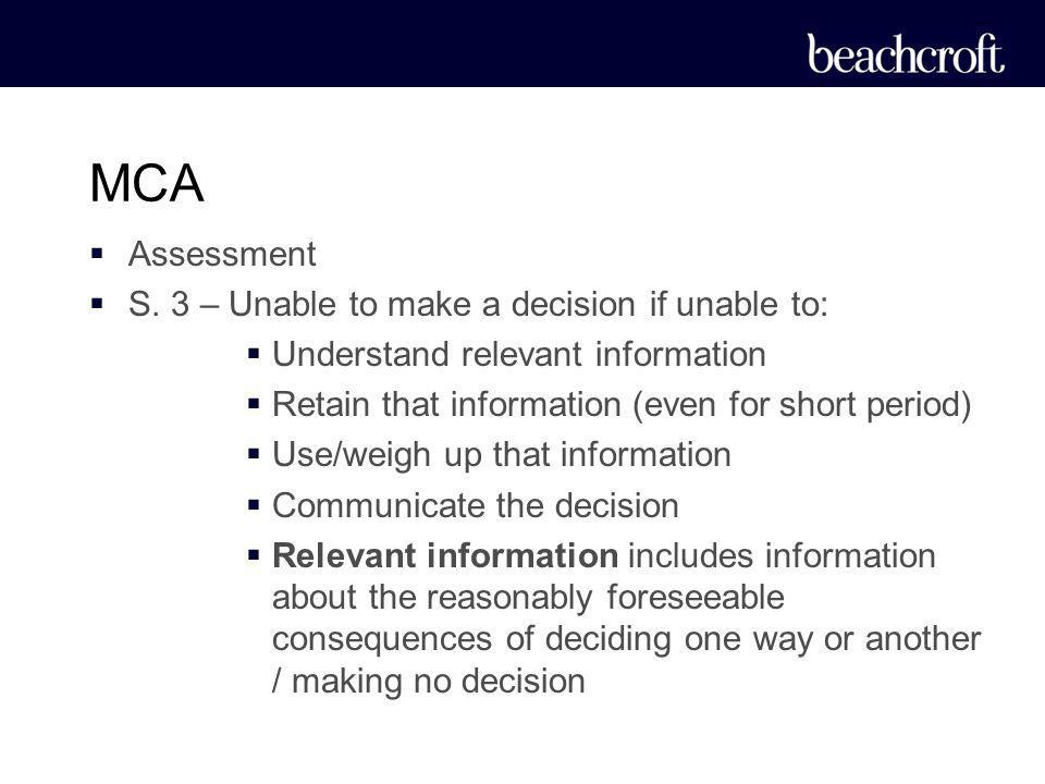 Assessment S. 3 – Unable to make a decision if unable to: Understand relevant information Retain that information (even for short period) Use/weigh up