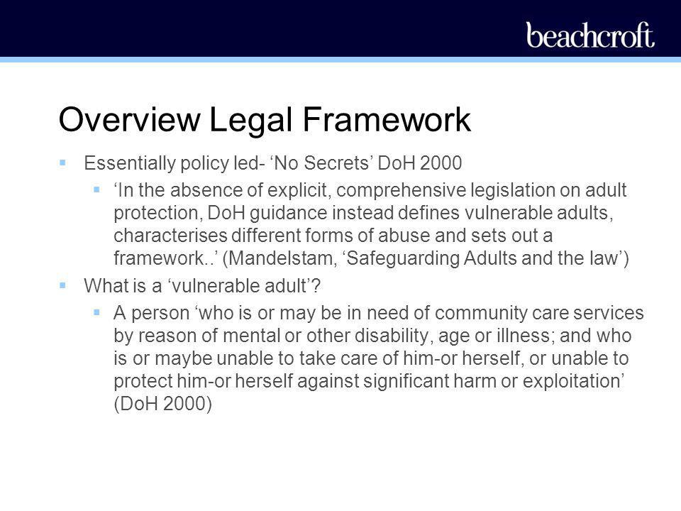 Overview Legal Framework Essentially policy led- No Secrets DoH 2000 In the absence of explicit, comprehensive legislation on adult protection, DoH gu