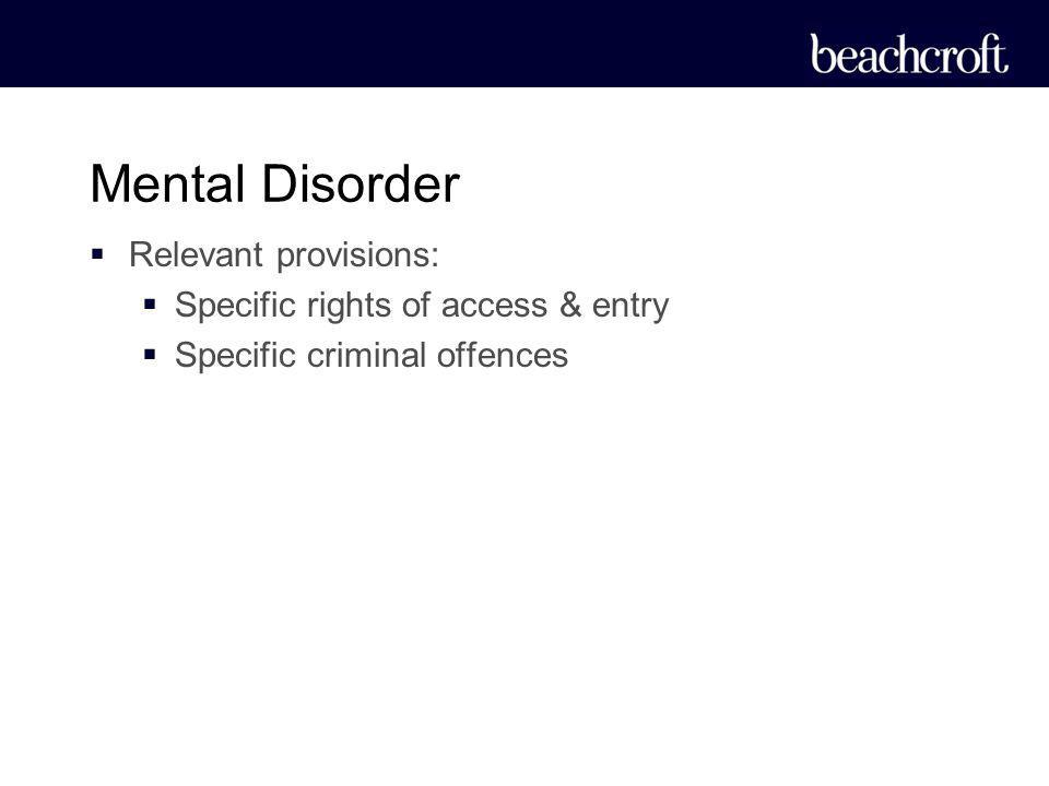 Relevant provisions: Specific rights of access & entry Specific criminal offences Mental Disorder