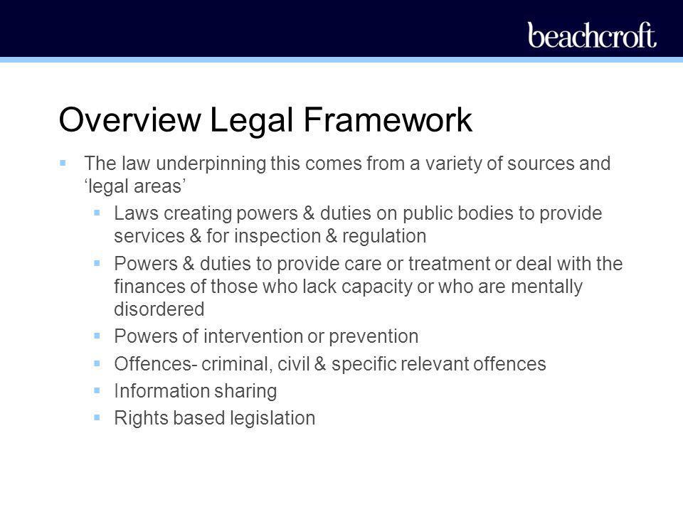 Overview Legal Framework The law underpinning this comes from a variety of sources and legal areas Laws creating powers & duties on public bodies to p