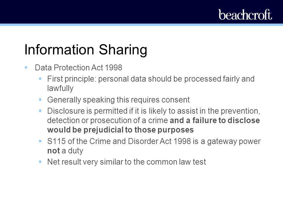 Information Sharing Data Protection Act 1998 First principle: personal data should be processed fairly and lawfully Generally speaking this requires c