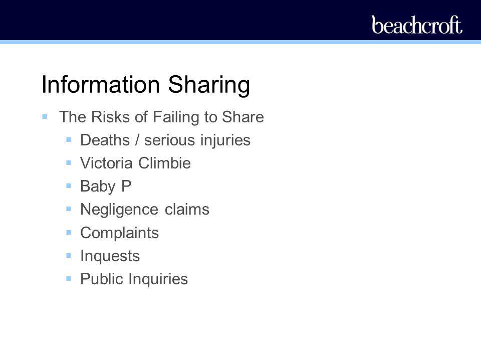 Information Sharing The Risks of Failing to Share Deaths / serious injuries Victoria Climbie Baby P Negligence claims Complaints Inquests Public Inqui