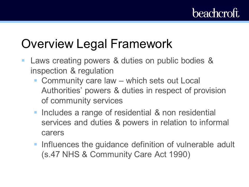 Overview Legal Framework Laws creating powers & duties on public bodies & inspection & regulation Community care law – which sets out Local Authoritie
