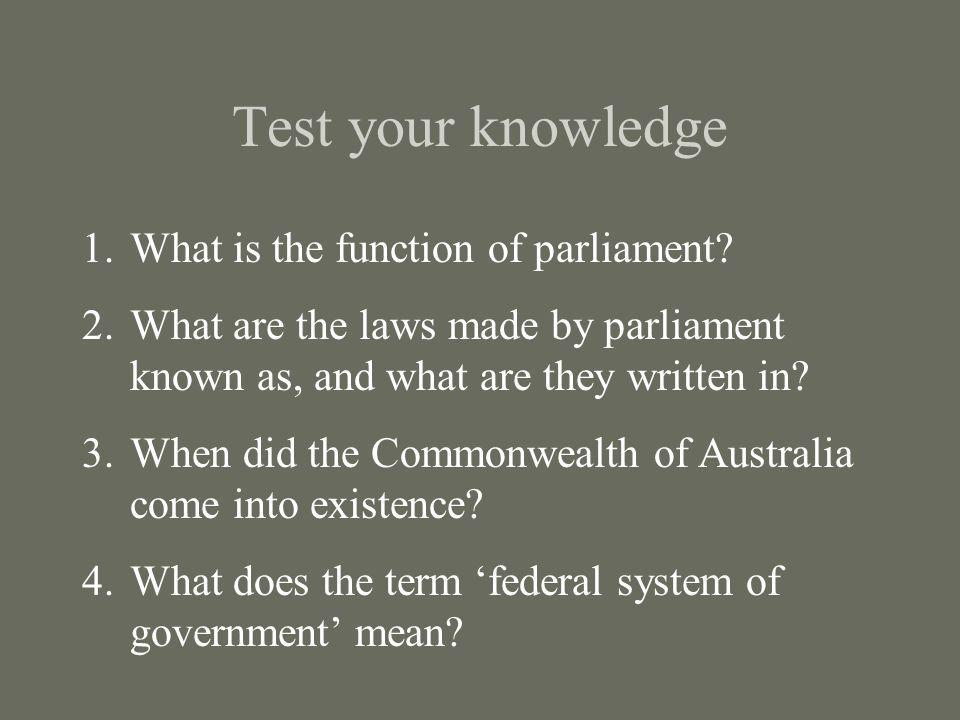 Test your knowledge 1.What is the function of parliament? 2.What are the laws made by parliament known as, and what are they written in? 3.When did th