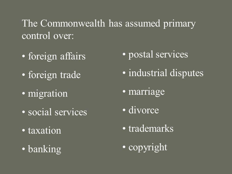 The Commonwealth has assumed primary control over: foreign affairs foreign trade migration social services taxation banking postal services industrial
