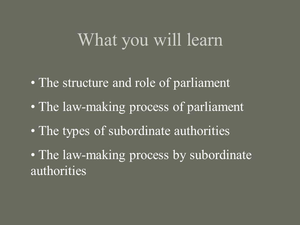 What you will learn The structure and role of parliament The law-making process of parliament The types of subordinate authorities The law-making proc