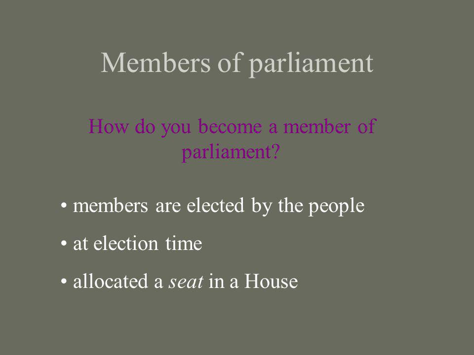 Members of parliament How do you become a member of parliament? members are elected by the people at election time allocated a seat in a House