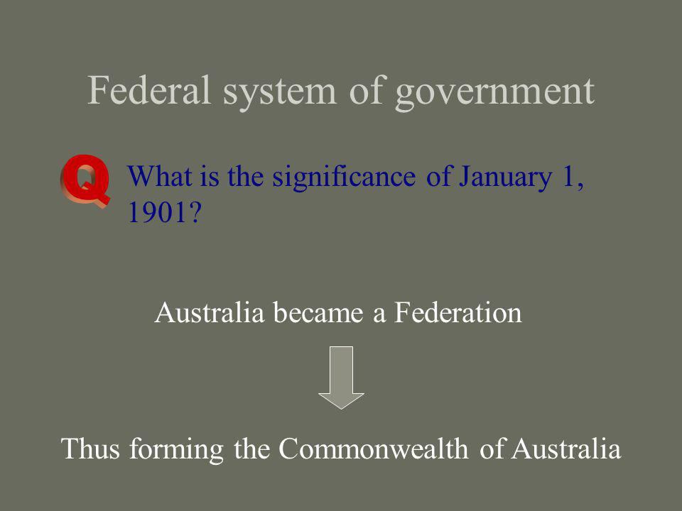 Federal system of government What is the significance of January 1, 1901? Australia became a Federation Thus forming the Commonwealth of Australia