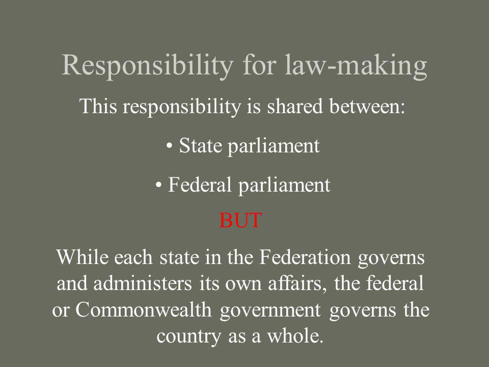 Responsibility for law-making This responsibility is shared between: State parliament Federal parliament BUT While each state in the Federation govern