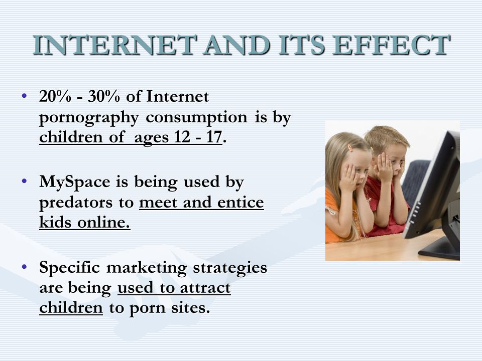 INTERNET AND ITS EFFECT 20% - 30% of Internet pornography consumption is by children of ages % - 30% of Internet pornography consumption is by children of ages