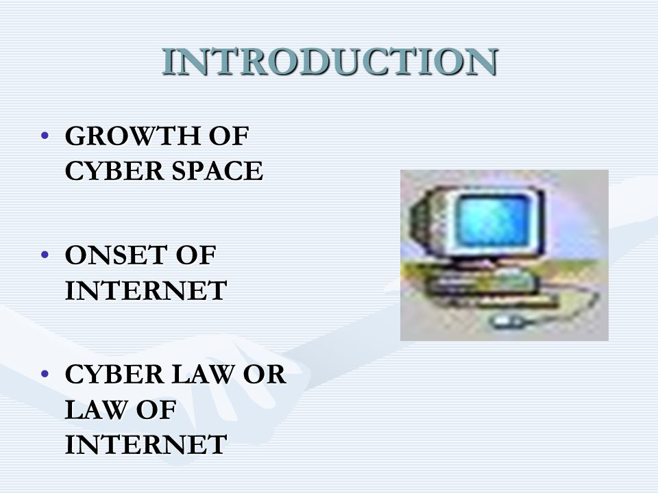 INTRODUCTION GROWTH OF CYBER SPACEGROWTH OF CYBER SPACE ONSET OF INTERNETONSET OF INTERNET CYBER LAW OR LAW OF INTERNETCYBER LAW OR LAW OF INTERNET