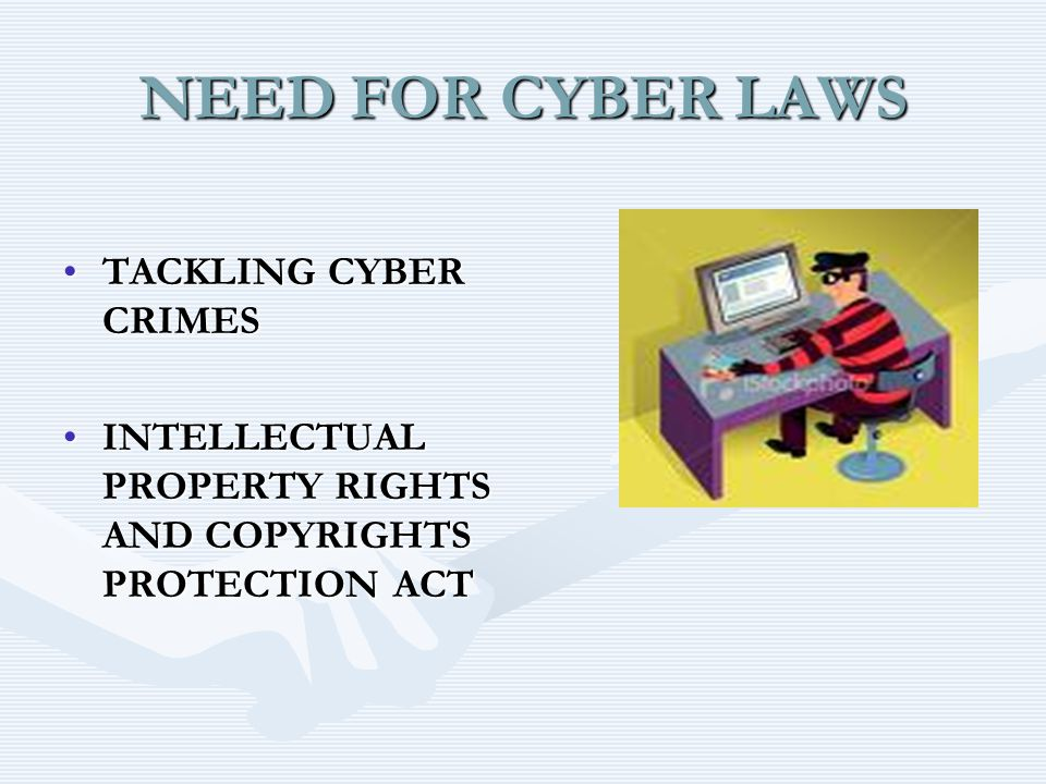 NEED FOR CYBER LAWS TACKLING CYBER CRIMESTACKLING CYBER CRIMES INTELLECTUAL PROPERTY RIGHTS AND COPYRIGHTS PROTECTION ACTINTELLECTUAL PROPERTY RIGHTS AND COPYRIGHTS PROTECTION ACT