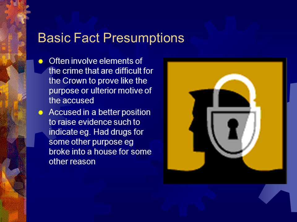 Examples of Basic Fact Presumptions If the Crown proved that the accused broke and entered a dwelling, presumption that accused intended to commit an