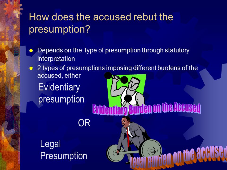 Types of Presumptions Presumptions with basic facts and presumptions without basic facts Basic fact presumptions may be permissive Mandatory basic fact presumptions require(in the absence of other evidence to displace the presumption) the trier of fact to find fact #2 if fact #1 is proved Irrebutable or rebuttable presumptions