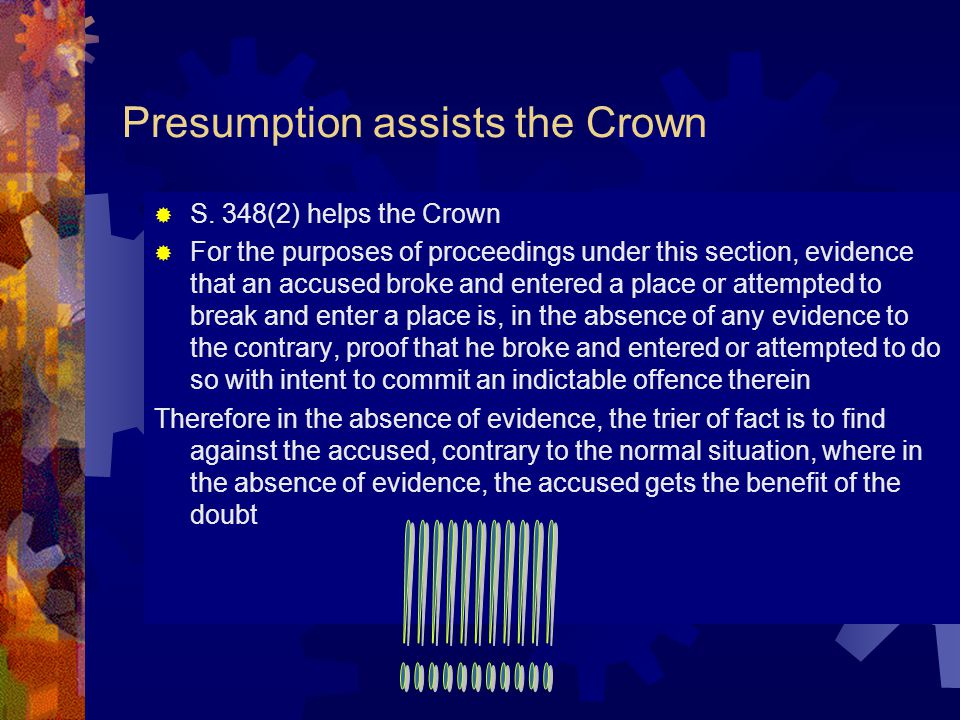Evidentiary Presumptions Requires accused to raise evidence to the contrary but not to disprove anything Such words as in the absence of evidence to the contrary signals that it is an evidentiary presumption Provide some evidence that is not disbelieved) displaces the presumption and the regular rules apply Example Section 348(1) of the Criminal Code (a) Makes it an offence to break and enter with the intent to commit an indictable offence Most people who break and enter have some criminal intention.