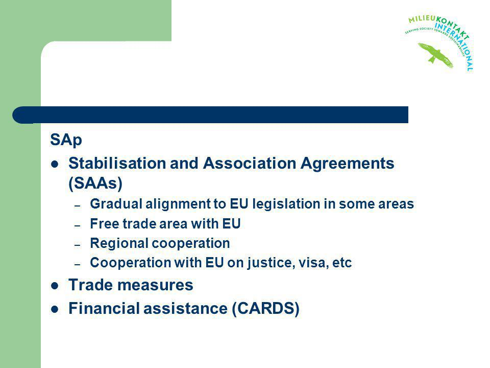SAp Stabilisation and Association Agreements (SAAs) – Gradual alignment to EU legislation in some areas – Free trade area with EU – Regional cooperati