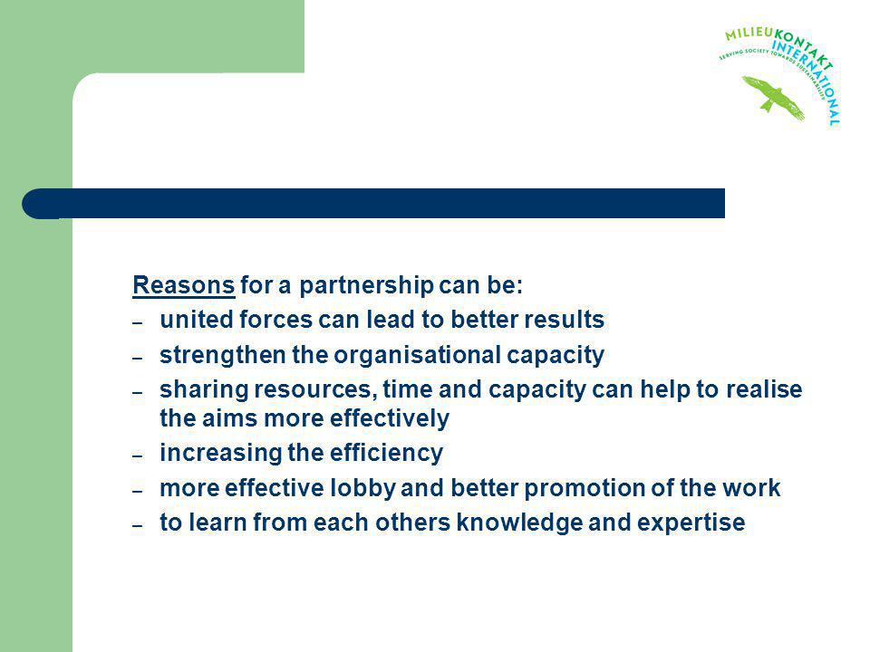 Reasons for a partnership can be: – united forces can lead to better results – strengthen the organisational capacity – sharing resources, time and ca