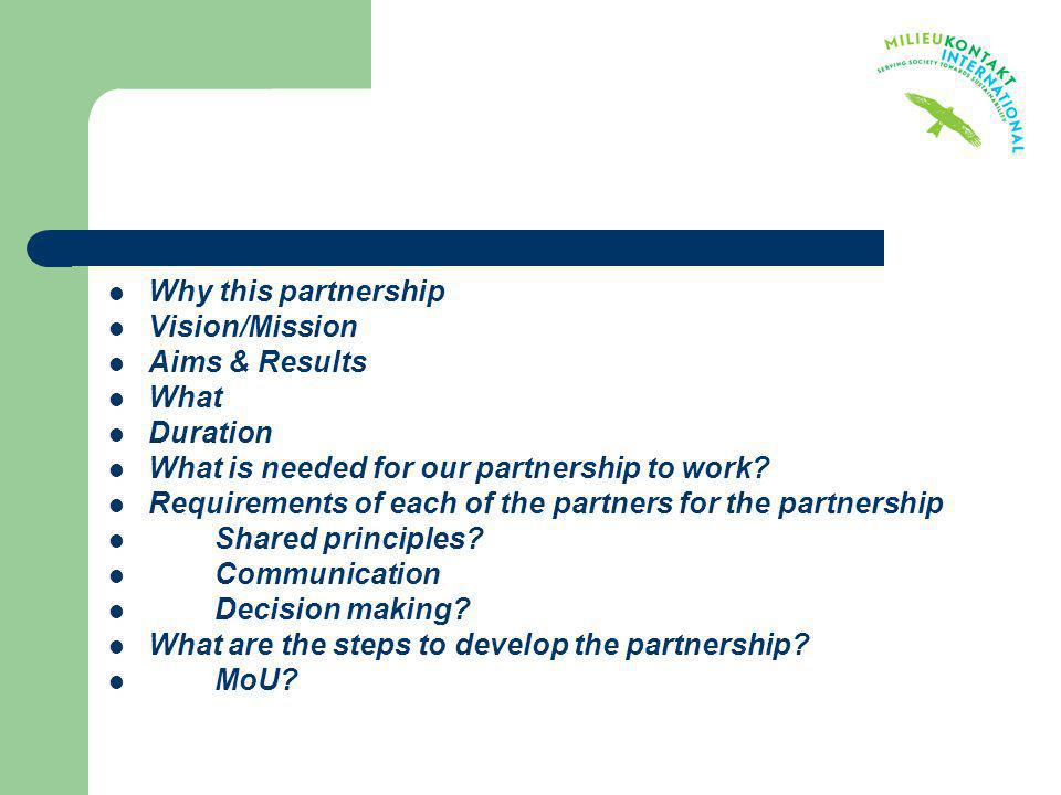 Why this partnership Vision/Mission Aims & Results What Duration What is needed for our partnership to work? Requirements of each of the partners for