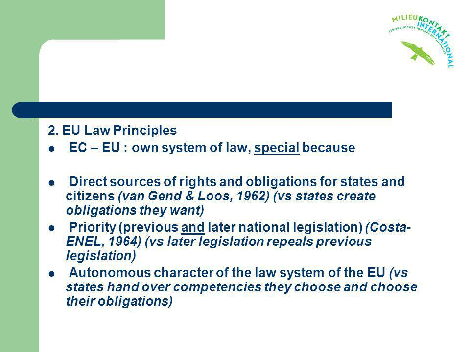 2. EU Law Principles EC – EU : own system of law, special because Direct sources of rights and obligations for states and citizens (van Gend & Loos, 1